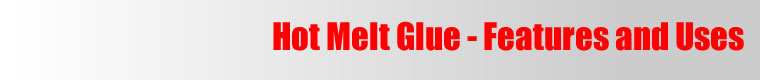 Hot Melt Glue Features and Uses